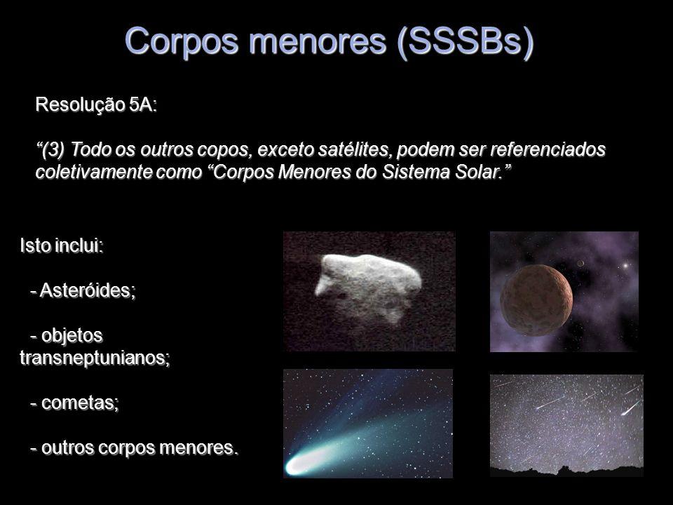 Corpos menores (SSSBs) Resolução 5A: (3) Todo os outros copos, exceto satélites, podem ser referenciados coletivamente como Corpos Menores do Sistema