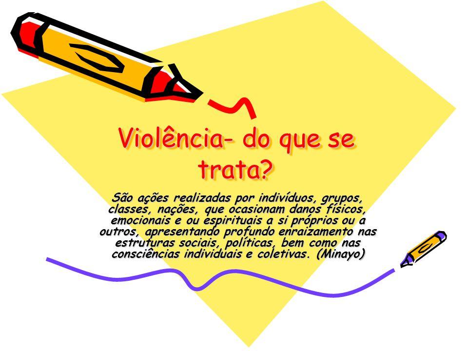 Violência- do que se trata? São ações realizadas por indivíduos, grupos, classes, nações, que ocasionam danos físicos, emocionais e ou espirituais a s