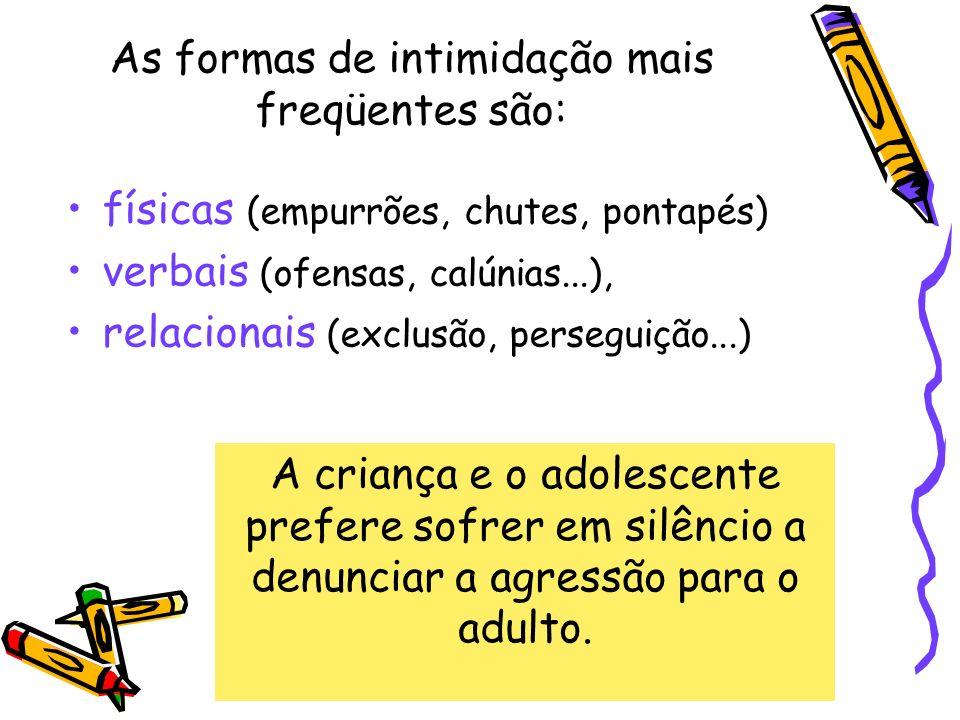físicas (empurrões, chutes, pontapés) verbais (ofensas, calúnias...), relacionais (exclusão, perseguição...) A criança e o adolescente prefere sofrer