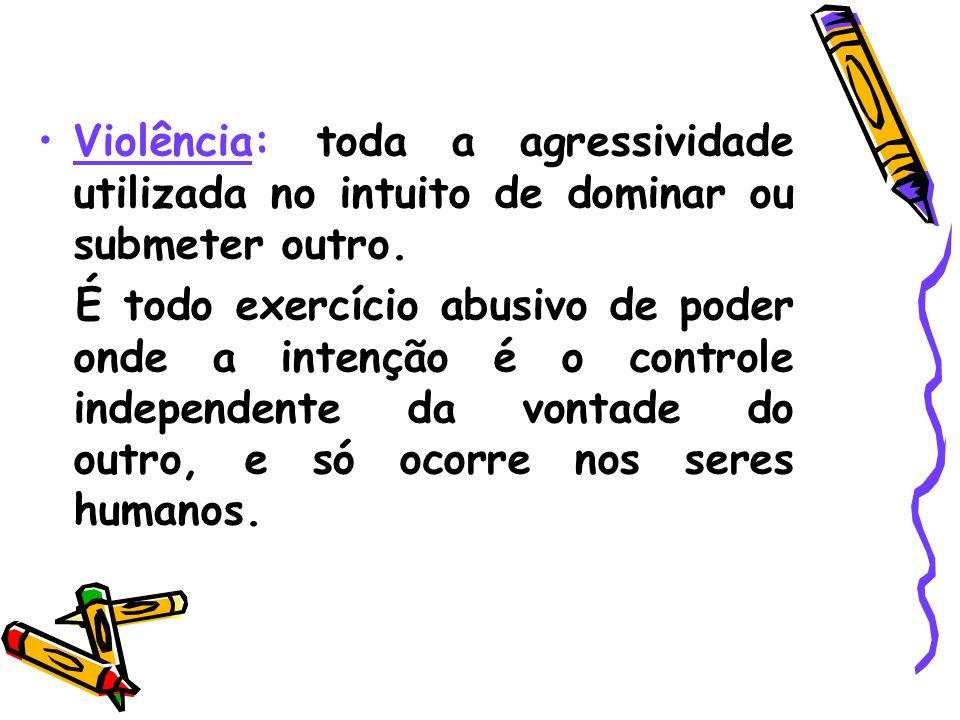 Violência: toda a agressividade utilizada no intuito de dominar ou submeter outro. É todo exercício abusivo de poder onde a intenção é o controle inde