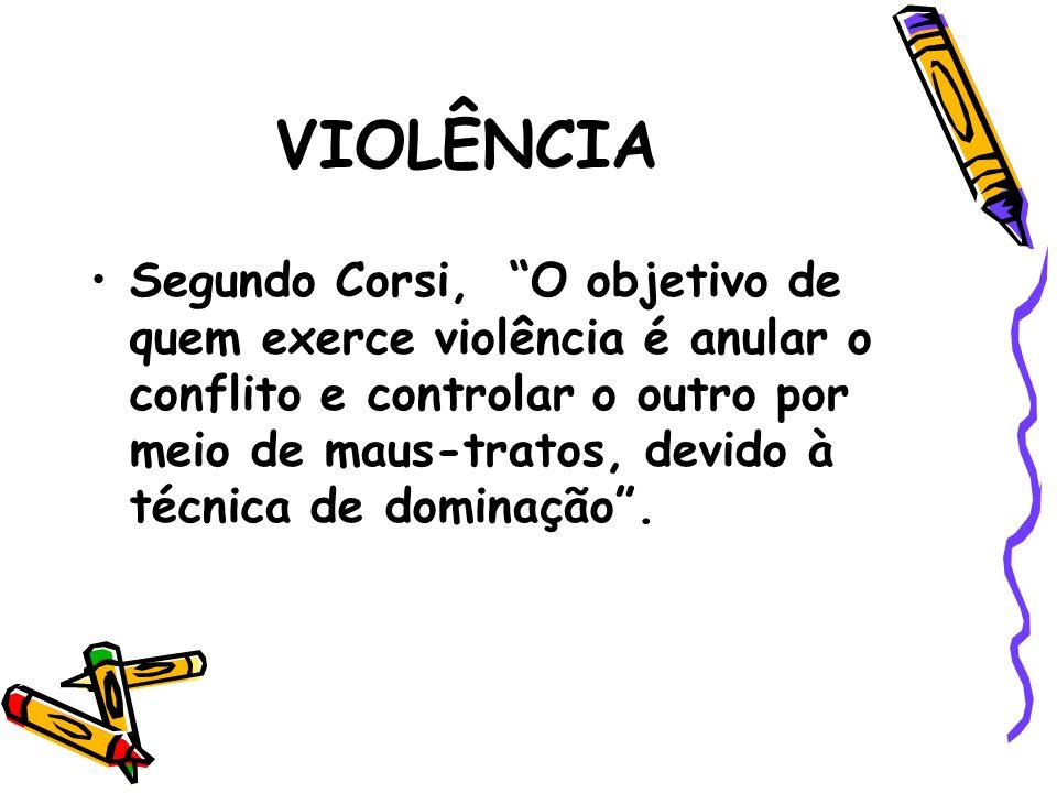 VIOLÊNCIA Segundo Corsi, O objetivo de quem exerce violência é anular o conflito e controlar o outro por meio de maus-tratos, devido à técnica de domi