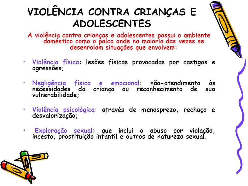 VIOLÊNCIA CONTRA CRIANÇAS E ADOLESCENTES A violência contra crianças e adolescentes possui o ambiente doméstico como o palco onde na maioria das vezes