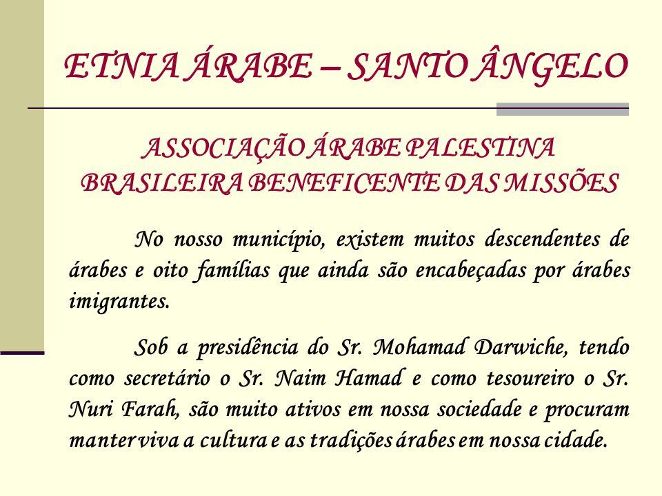 ASSOCIAÇÃO ÁRABE PALESTINA BRASILEIRA BENEFICENTE DAS MISSÕES ETNIA ÁRABE – SANTO ÂNGELO No nosso município, existem muitos descendentes de árabes e o