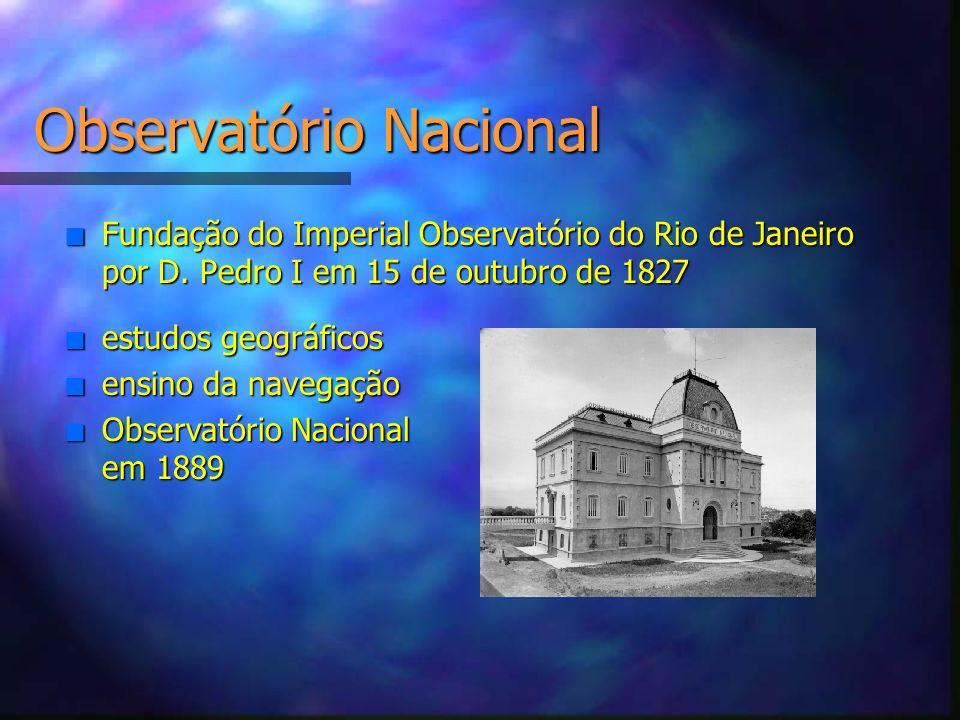 Observatório Nacional n Fundação do Imperial Observatório do Rio de Janeiro por D. Pedro I em 15 de outubro de 1827 n estudos geográficos n ensino da