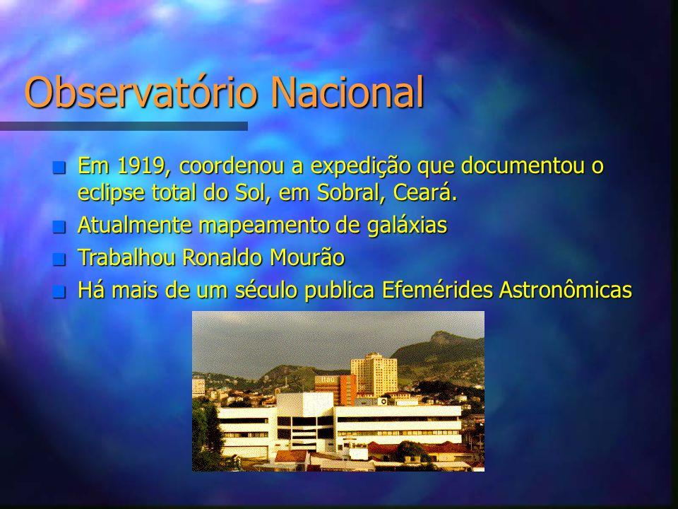Observatório Nacional n Em 1919, coordenou a expedição que documentou o eclipse total do Sol, em Sobral, Ceará. n Atualmente mapeamento de galáxias n