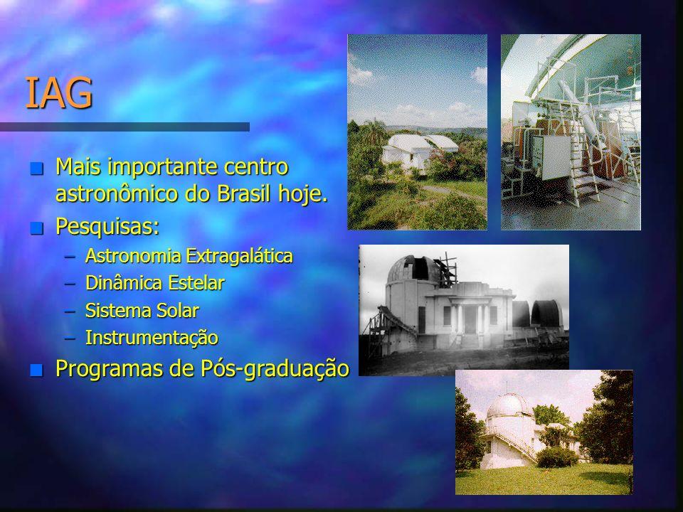 IAG n Mais importante centro astronômico do Brasil hoje. n Pesquisas: –Astronomia Extragalática –Dinâmica Estelar –Sistema Solar –Instrumentação n Pro