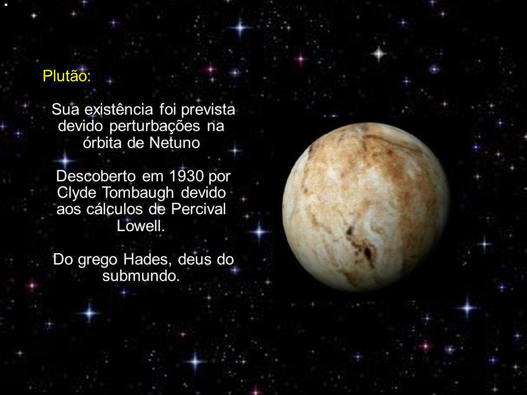 Plutão: Sua existência foi prevista devido perturbações na órbita de Netuno Descoberto em 1930 por Clyde Tombaugh devido aos cálculos de Percival Lowell.