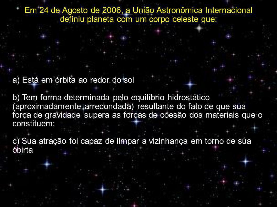 Em 24 de Agosto de 2006, a União Astronômica Internacional definiu planeta com um corpo celeste que: a) Está em órbita ao redor do sol b) Tem forma determinada pelo equilíbrio hidrostático (aproximadamente arredondada) resultante do fato de que sua força de gravidade supera as forças de coesão dos materiais que o constituem; c) Sua atração foi capaz de limpar a vizinhança em torno de sua óbirta