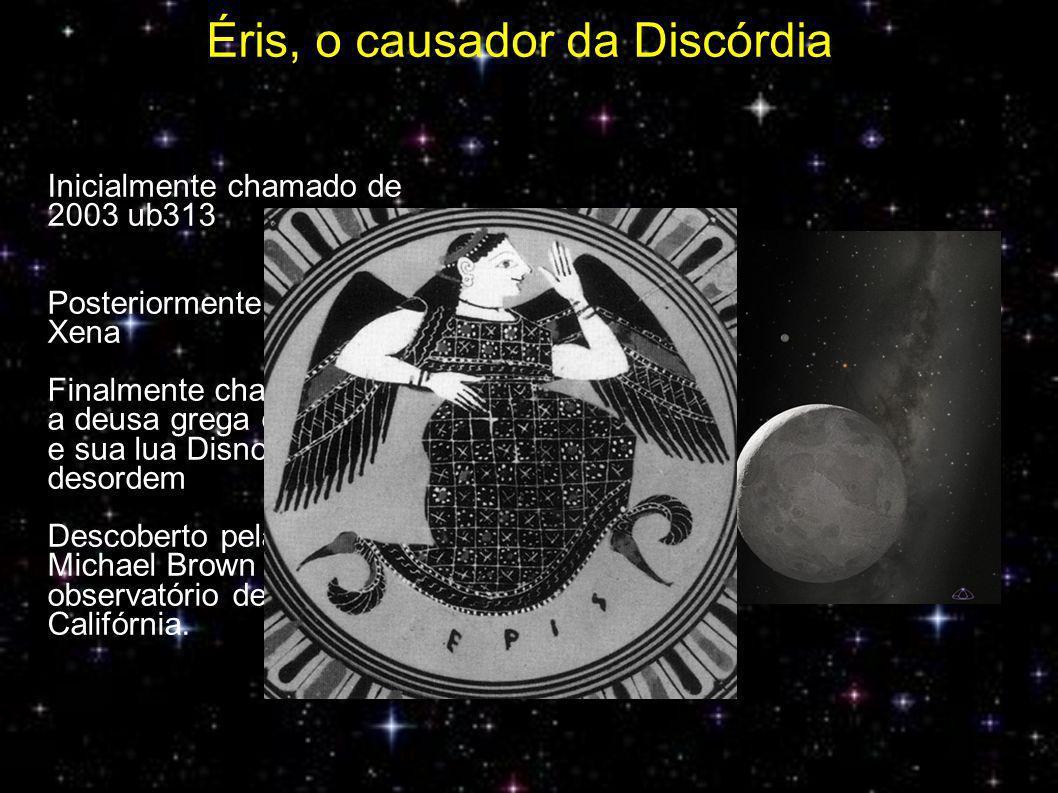 Éris, o causador da Discórdia Inicialmente chamado de 2003 ub313 Posteriormente apelidade de Xena Finalmente chamdo de Éris, a deusa grega da discórdia, e sua lua Disnomia, a desordem Descoberto pela equipe de Michael Brown no observatório de Palomar, Califórnia.