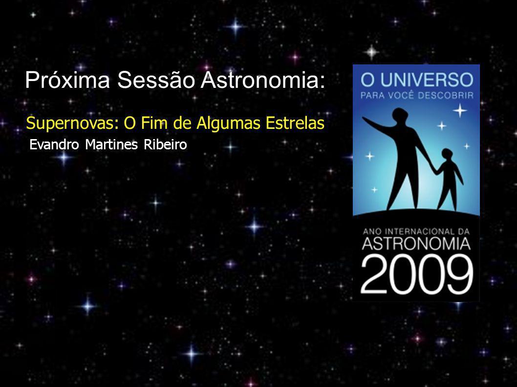 Próxima Sessão Astronomia: Supernovas: O Fim de Algumas Estrelas Evandro Martines Ribeiro