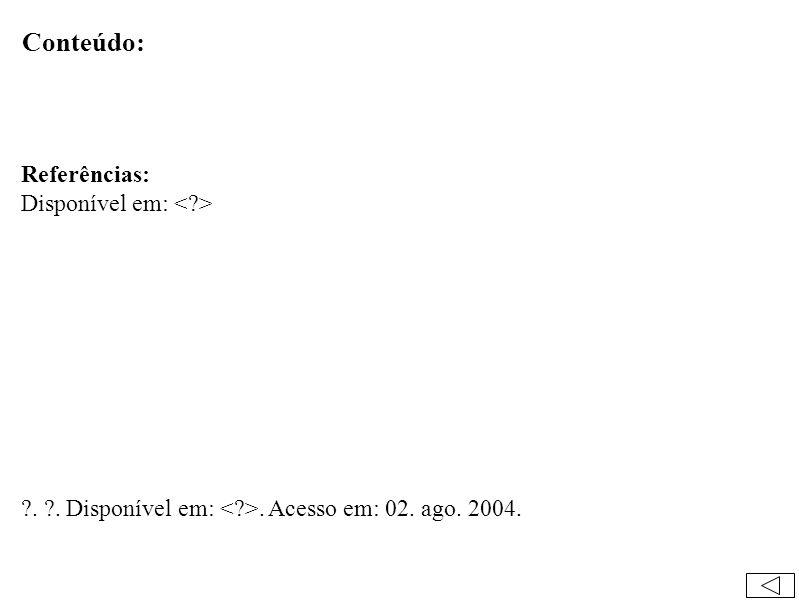 Conteúdo: Referências: Disponível em: . . Disponível em:. Acesso em: 02. ago. 2004.