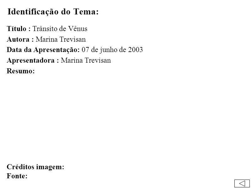 Identificação do Tema: Título : Trânsito de Vênus Autora : Marina Trevisan Data da Apresentação: 07 de junho de 2003 Apresentadora : Marina Trevisan Resumo: Créditos imagem: Fonte: