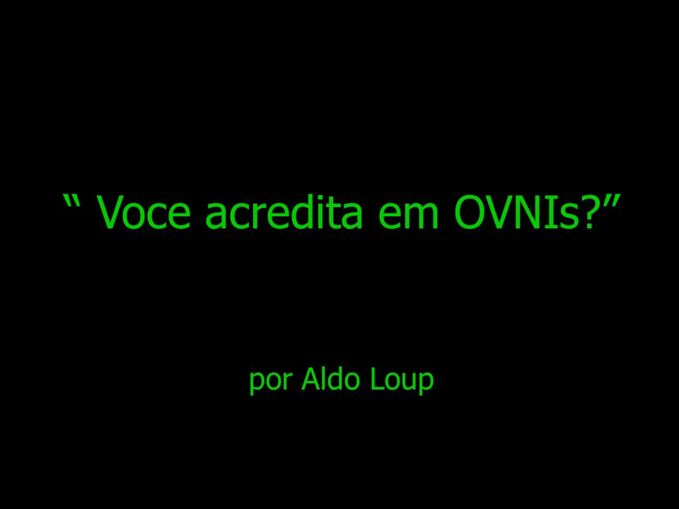 Voce acredita em OVNIs? por Aldo Loup