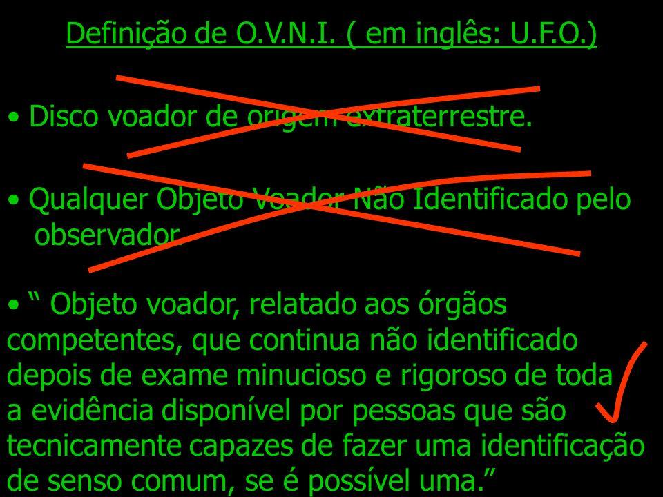 Definição de O.V.N.I.( em inglês: U.F.O.) Disco voador de origem extraterrestre.