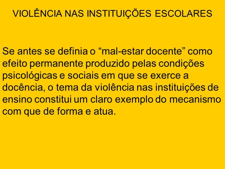 VIOLÊNCIA NAS INSTITUIÇÕES ESCOLARES Se antes se definia o mal-estar docente como efeito permanente produzido pelas condições psicológicas e sociais e