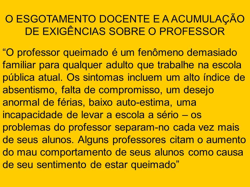O ESGOTAMENTO DOCENTE E A ACUMULAÇÃO DE EXIGÊNCIAS SOBRE O PROFESSOR O professor queimado é um fenômeno demasiado familiar para qualquer adulto que trabalhe na escola pública atual.