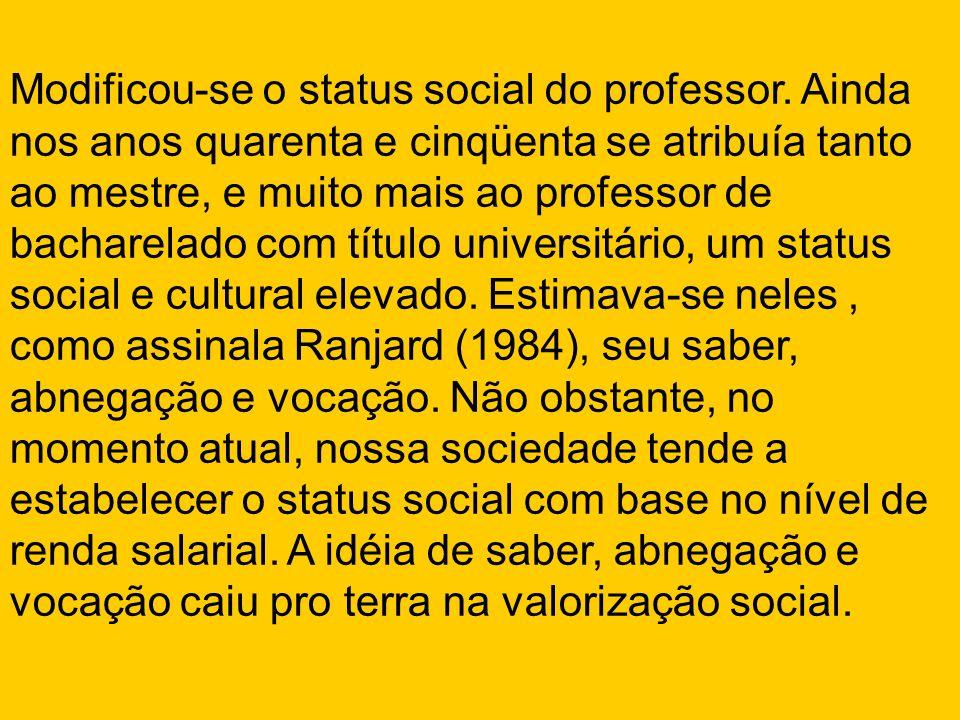 Modificou-se o status social do professor. Ainda nos anos quarenta e cinqüenta se atribuía tanto ao mestre, e muito mais ao professor de bacharelado c