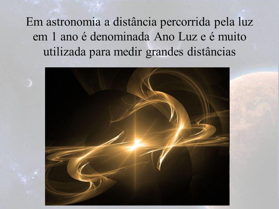 Em astronomia a distância percorrida pela luz em 1 ano é denominada Ano Luz e é muito utilizada para medir grandes distâncias
