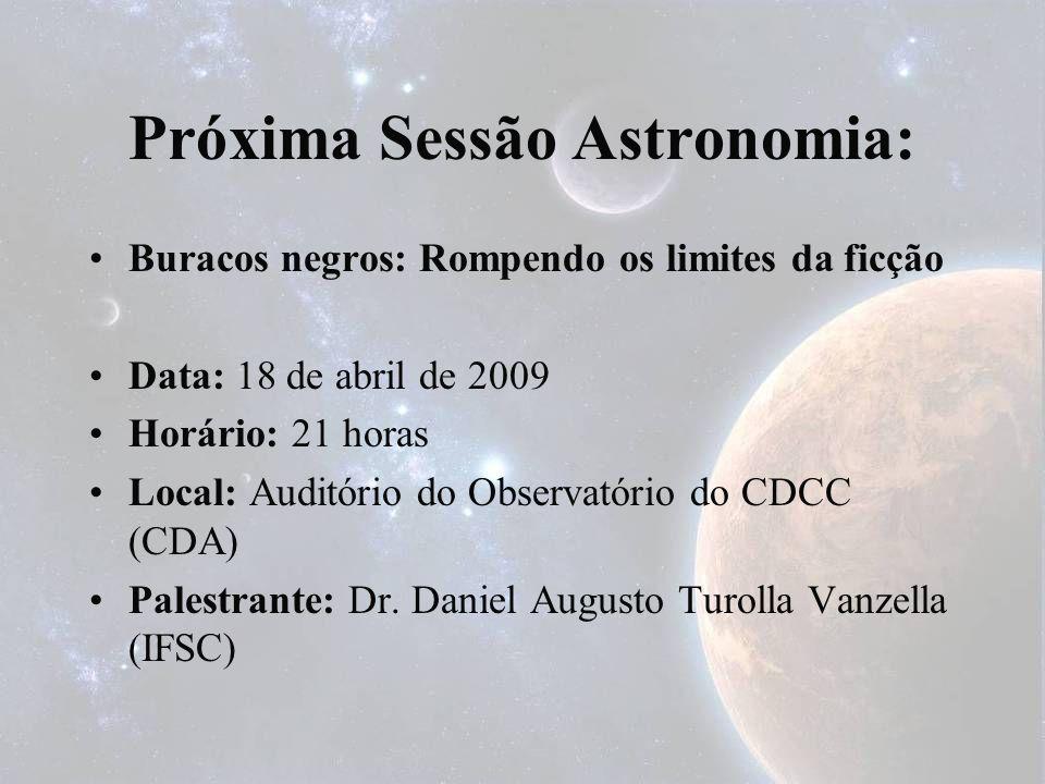 Próxima Sessão Astronomia: Buracos negros: Rompendo os limites da ficção Data: 18 de abril de 2009 Horário: 21 horas Local: Auditório do Observatório
