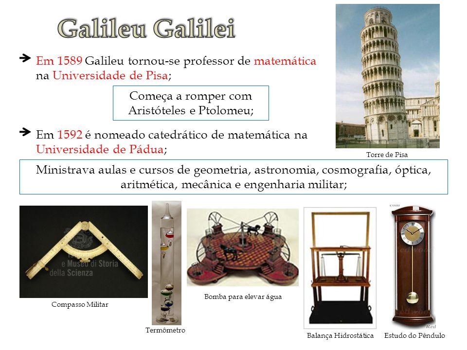 Em 1589 Galileu tornou-se professor de matemática na Universidade de Pisa; Começa a romper com Aristóteles e Ptolomeu; Em 1592 é nomeado catedrático d