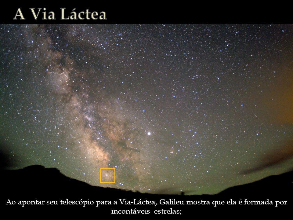 Ao apontar seu telescópio para a Via-Láctea, Galileu mostra que ela é formada por incontáveis estrelas;