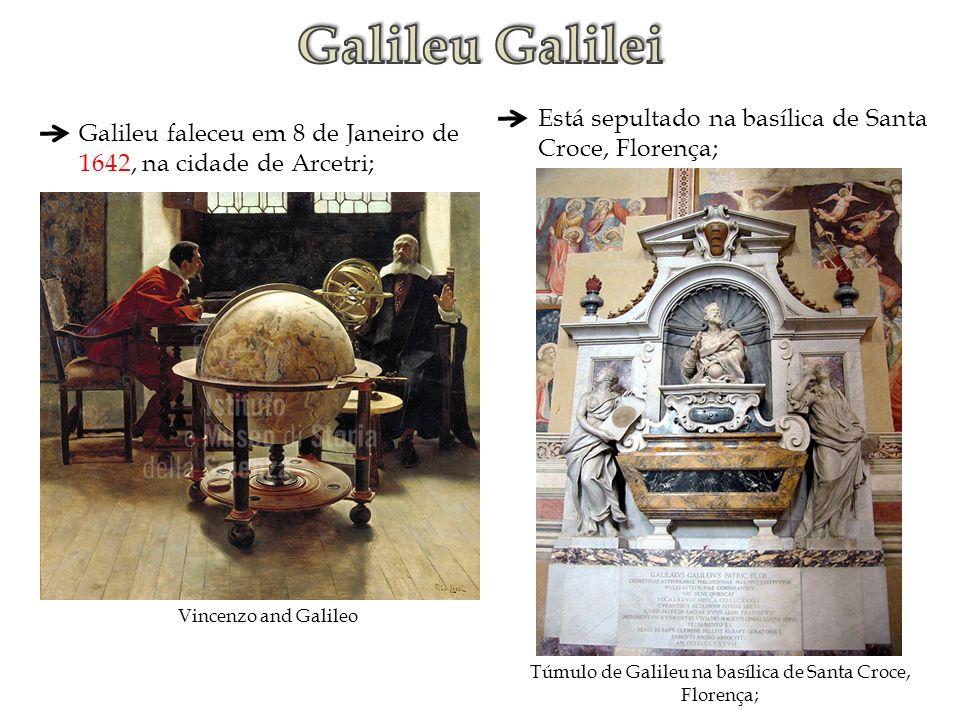 Galileu faleceu em 8 de Janeiro de 1642, na cidade de Arcetri; Vincenzo and Galileo Está sepultado na basílica de Santa Croce, Florença; Túmulo de Gal