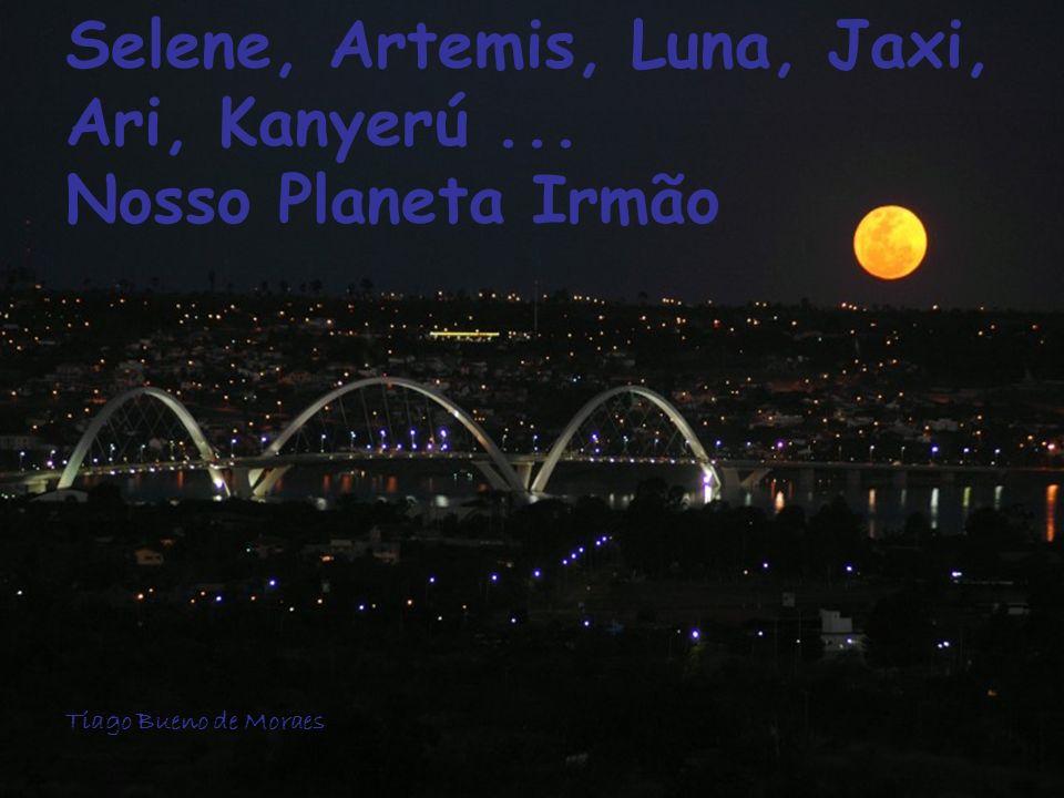 Selene, Artemis, Luna, Jaxi, Ari, Kanyerú... Nosso Planeta Irmão Tiago Bueno de Moraes