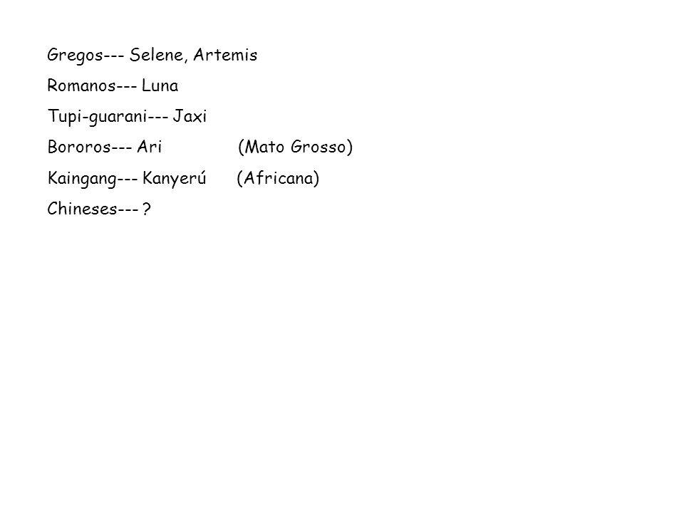 Gregos--- Selene, Artemis Romanos--- Luna Tupi-guarani--- Jaxi Bororos--- Ari (Mato Grosso) Kaingang--- Kanyerú (Africana) Chineses--- ?
