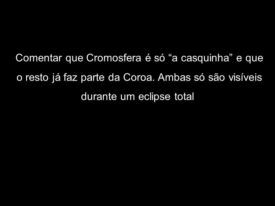 Comentar que Cromosfera é só a casquinha e que o resto já faz parte da Coroa. Ambas só são visíveis durante um eclipse total