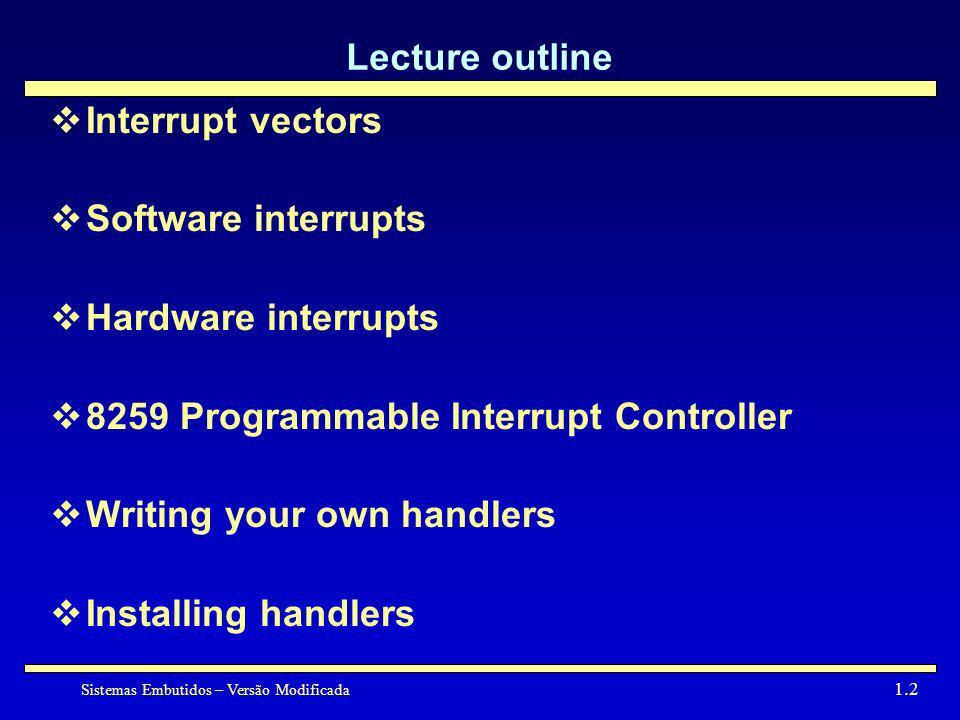 Sistemas Embutidos – Versão Modificada 1.2 Lecture outline Interrupt vectors Software interrupts Hardware interrupts 8259 Programmable Interrupt Contr