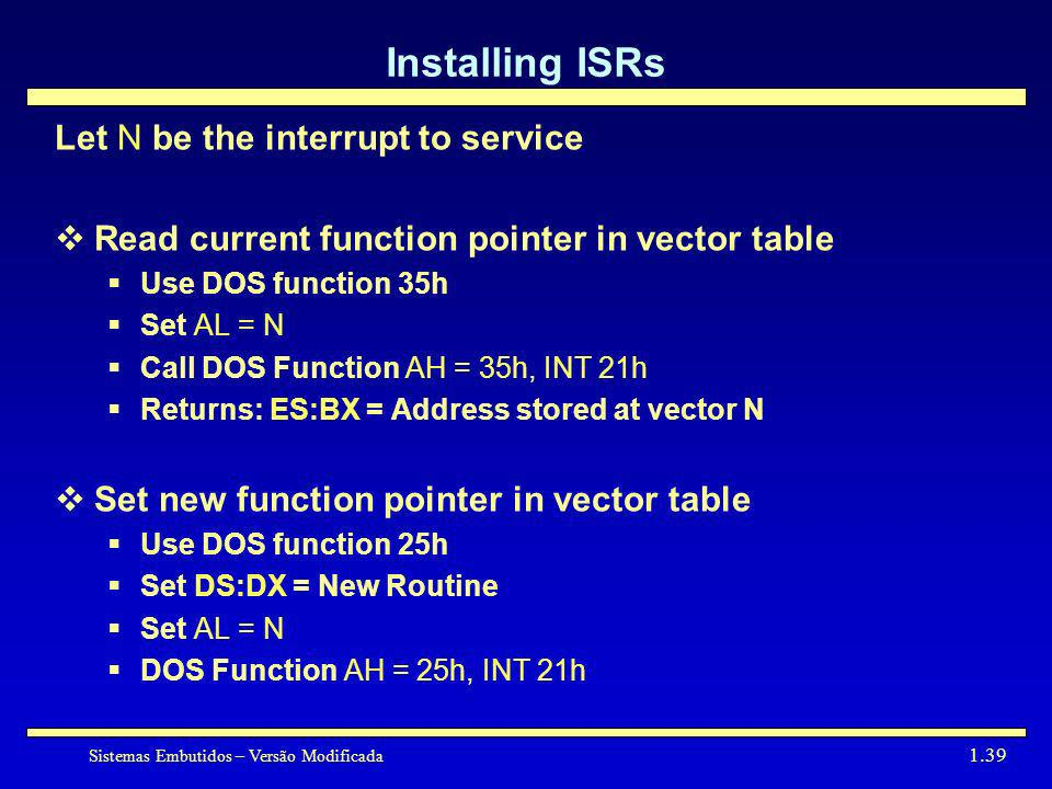 Sistemas Embutidos – Versão Modificada 1.39 Installing ISRs Let N be the interrupt to service Read current function pointer in vector table Use DOS fu