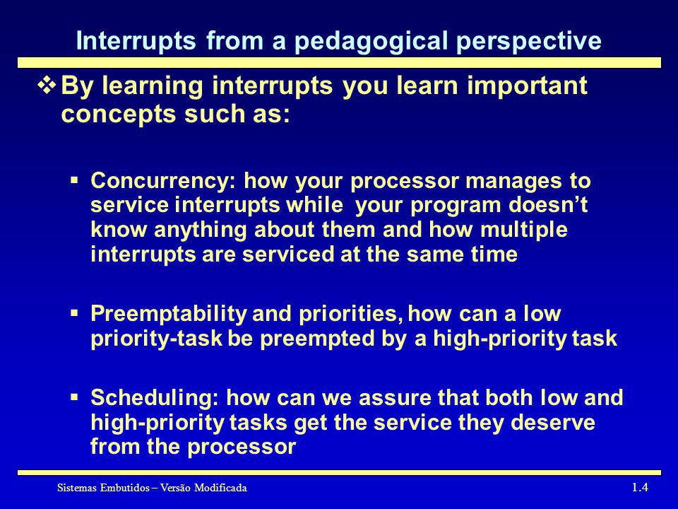 Sistemas Embutidos – Versão Modificada 1.4 Interrupts from a pedagogical perspective By learning interrupts you learn important concepts such as: Conc