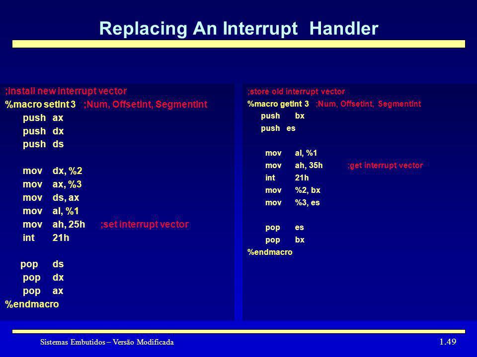 Sistemas Embutidos – Versão Modificada 1.49 Replacing An Interrupt Handler ;install new interrupt vector %macro setInt 3 ;Num, OffsetInt, SegmentInt p