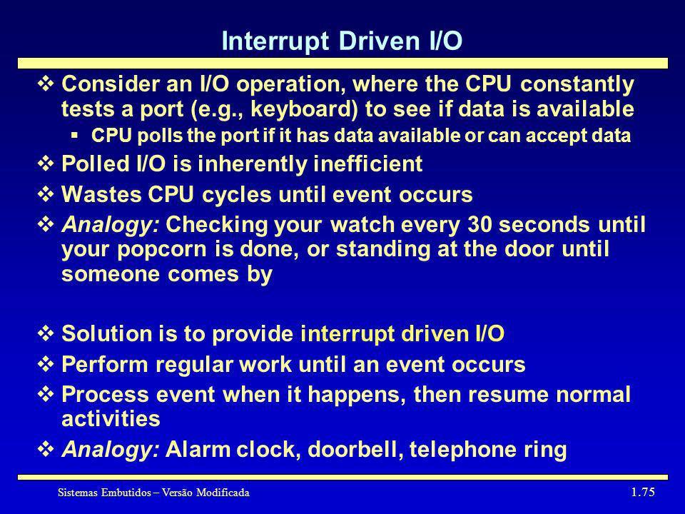 Sistemas Embutidos – Versão Modificada 1.75 Interrupt Driven I/O Consider an I/O operation, where the CPU constantly tests a port (e.g., keyboard) to