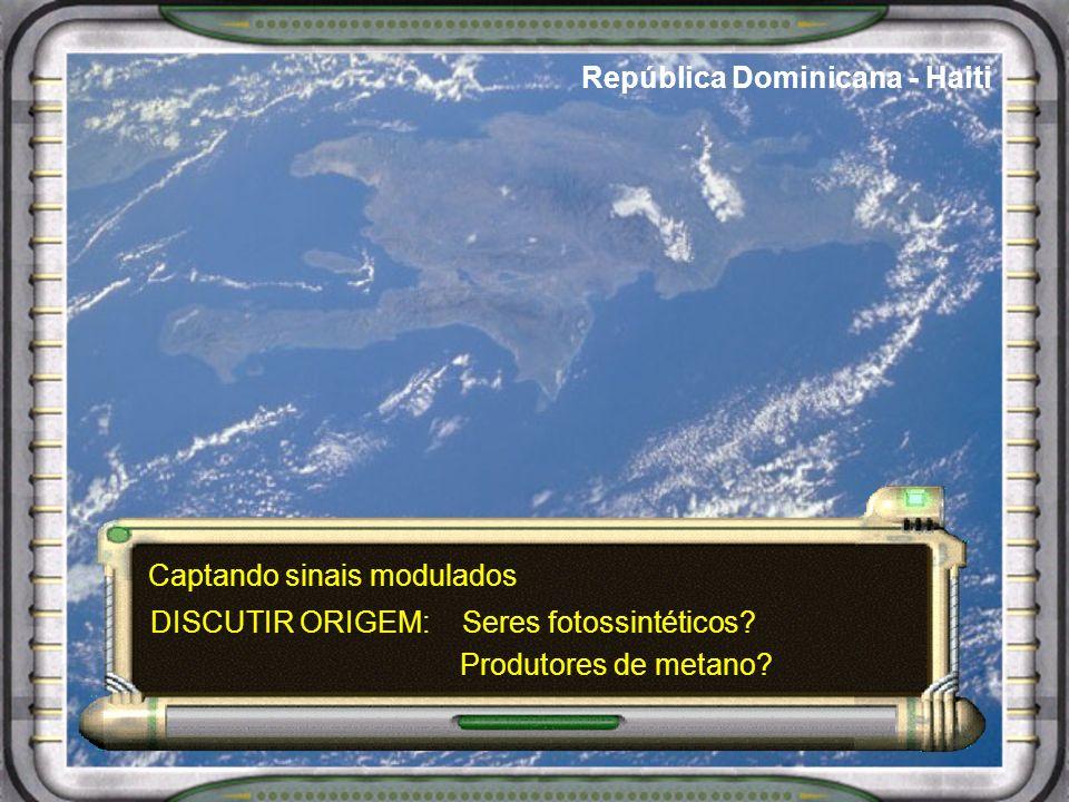 República Dominicana - Haiti Captando sinais modulados Seres fotossintéticos? Produtores de metano? DISCUTIR ORIGEM: