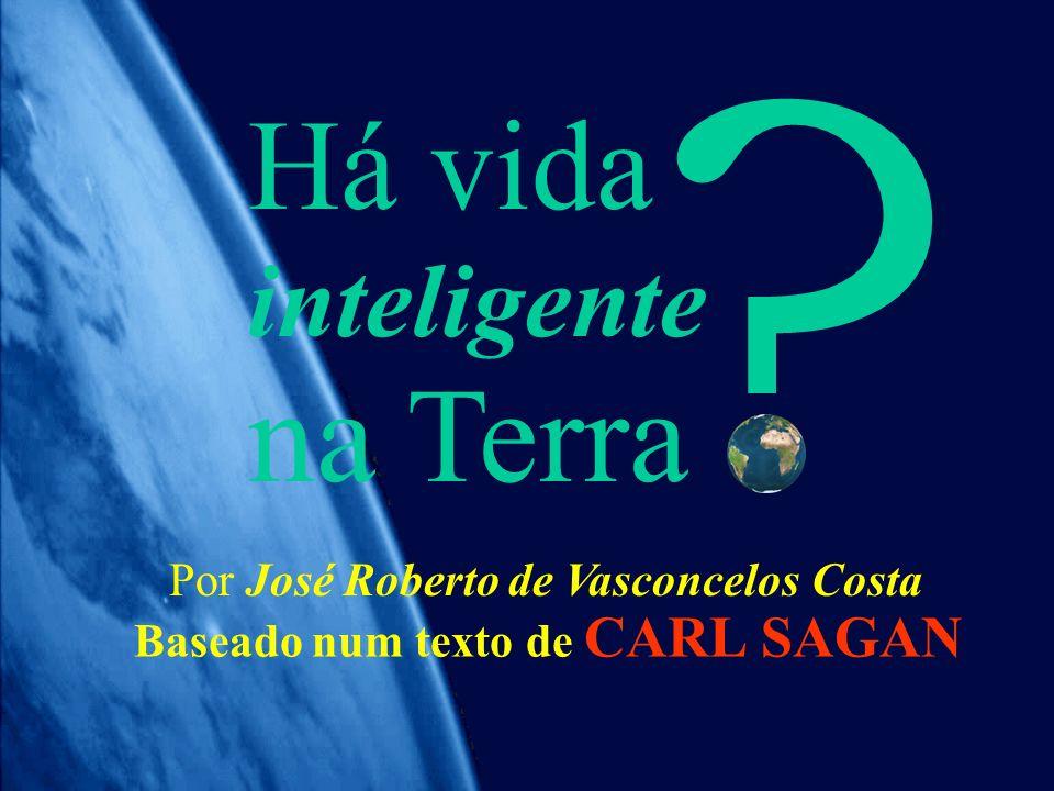 Há vida inteligente na Terra ? Por José Roberto de Vasconcelos Costa Baseado num texto de CARL SAGAN