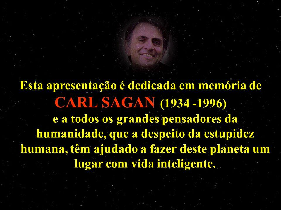 Esta apresentação é dedicada em memória de CARL SAGAN (1934 -1996) e a todos os grandes pensadores da humanidade, que a despeito da estupidez humana,