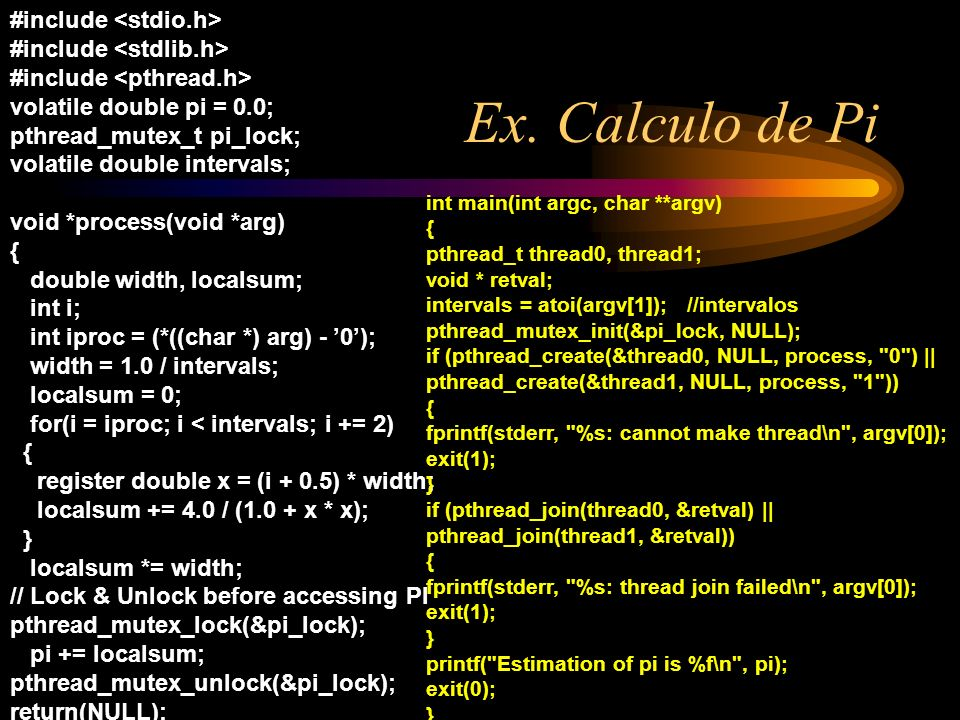 Ex. Calculo de Pi #include volatile double pi = 0.0; pthread_mutex_t pi_lock; volatile double intervals; void *process(void *arg) { double width, loca