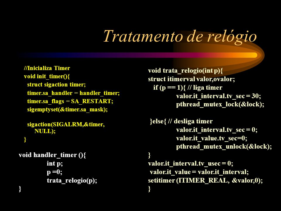 Tratamento de relógio //Inicializa Timer void init_timer(){ struct sigaction timer; timer.sa_handler = handler_timer; timer.sa_flags = SA_RESTART; sig