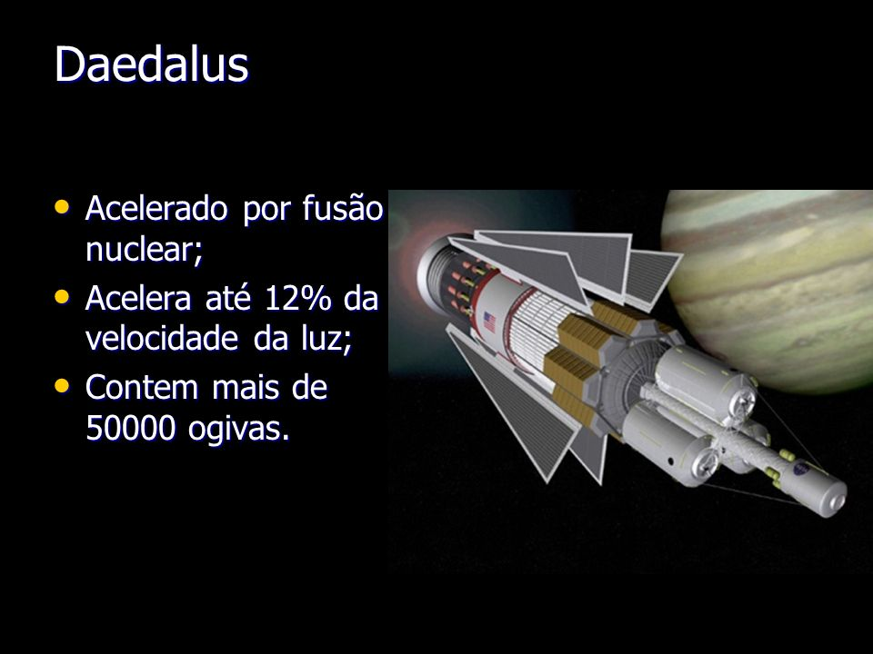 Daedalus Acelerado por fusão nuclear; Acelerado por fusão nuclear; Acelera até 12% da velocidade da luz; Acelera até 12% da velocidade da luz; Contem