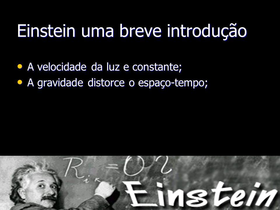 Einstein uma breve introdução A velocidade da luz e constante; A velocidade da luz e constante; A gravidade distorce o espaço-tempo; A gravidade disto