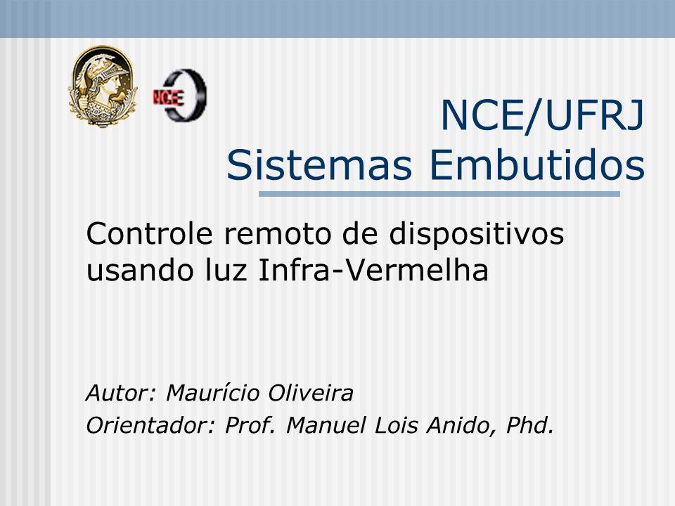 NCE/UFRJ Sistemas Embutidos Controle remoto de dispositivos usando luz Infra-Vermelha Autor: Maurício Oliveira Orientador: Prof. Manuel Lois Anido, Ph