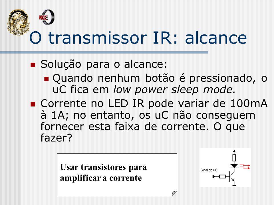O transmissor IR: alcance Solução para o alcance: Quando nenhum botão é pressionado, o uC fica em low power sleep mode. Corrente no LED IR pode variar
