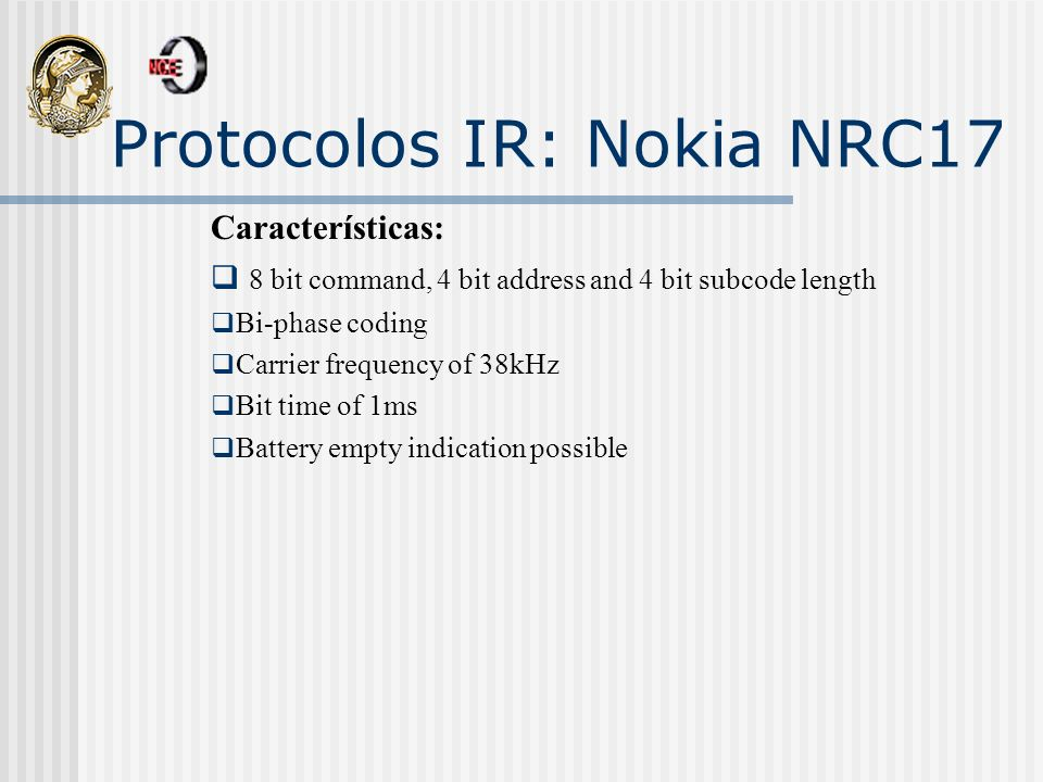 Protocolos IR: Nokia NRC17 Características: 8 bit command, 4 bit address and 4 bit subcode length Bi-phase coding Carrier frequency of 38kHz Bit time