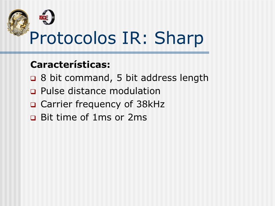Protocolos IR: Sharp Características: 8 bit command, 5 bit address length Pulse distance modulation Carrier frequency of 38kHz Bit time of 1ms or 2ms