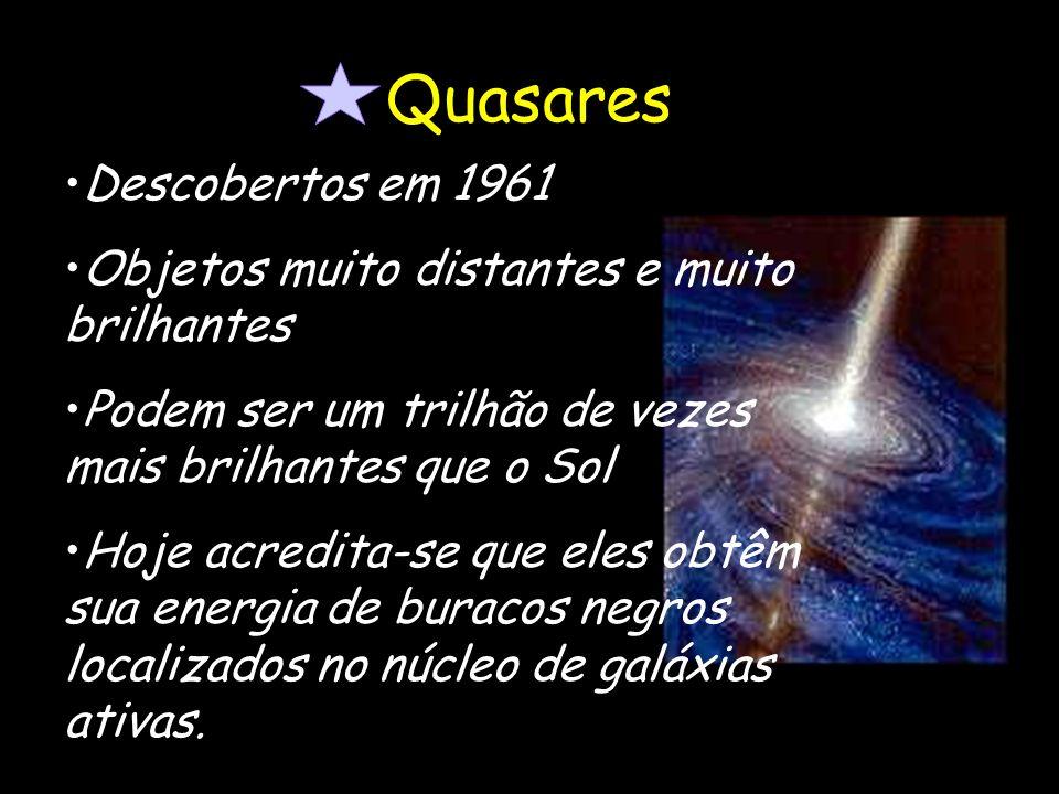 Quasares Descobertos em 1961 Objetos muito distantes e muito brilhantes Podem ser um trilhão de vezes mais brilhantes que o Sol Hoje acredita-se que e