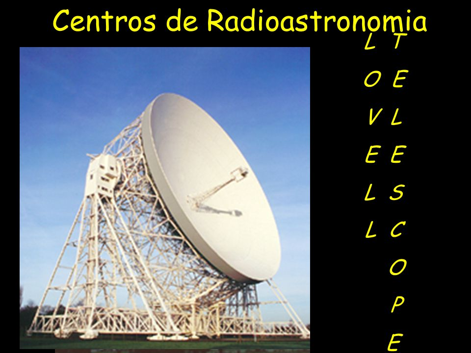 Jodrell Bank Observatory, Inglaterra Inaugurada em 1957, (MK1) com 78 m de diâmetro L T O E V L E L S L C O P E Centros de Radioastronomia