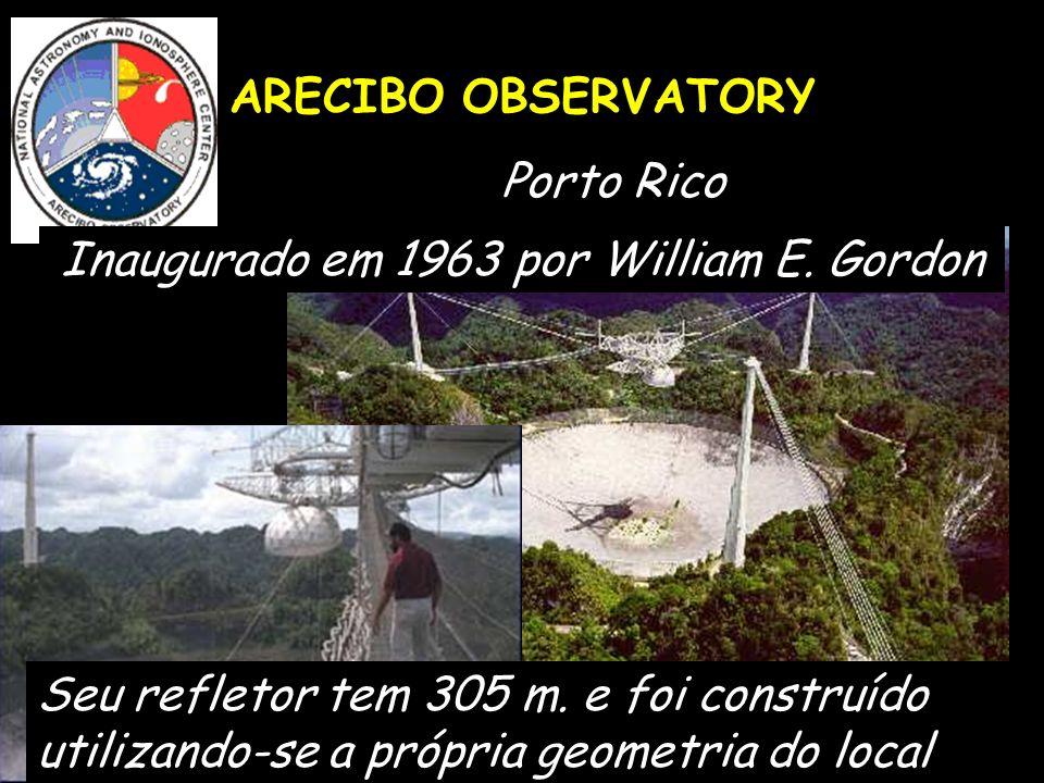 ARECIBO OBSERVATORY Porto Rico Inaugurado em 1963 por William E. Gordon Seu refletor tem 305 m. e foi construído utilizando-se a própria geometria do