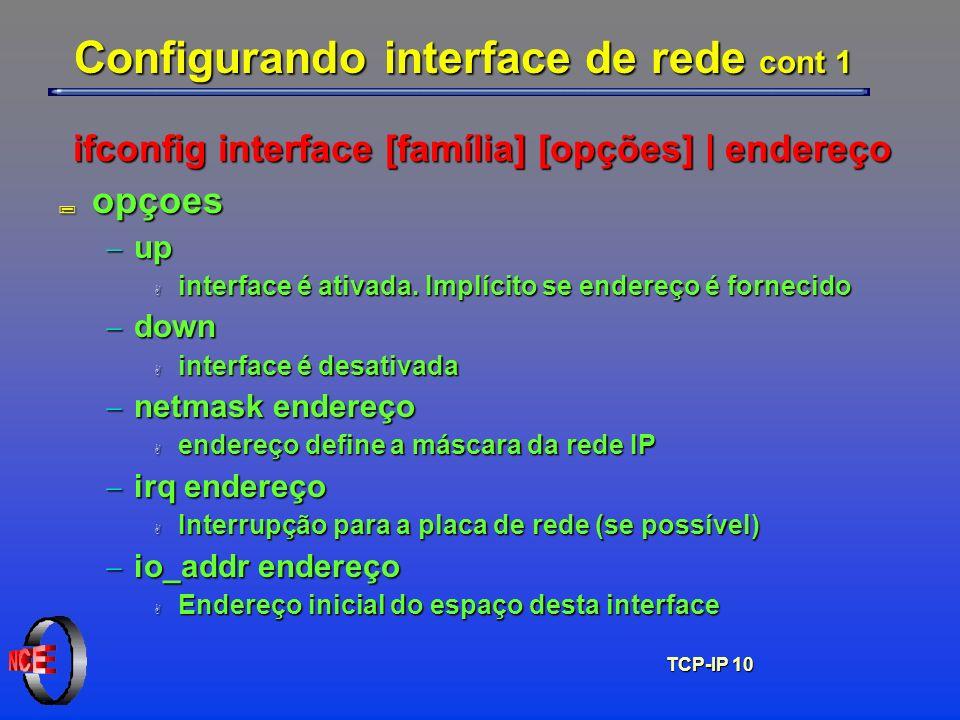 TCP-IP 10 Configurando interface de rede cont 1 ifconfig interface [família] [opções] | endereço ; opçoes up up A interface é ativada. Implícito se en