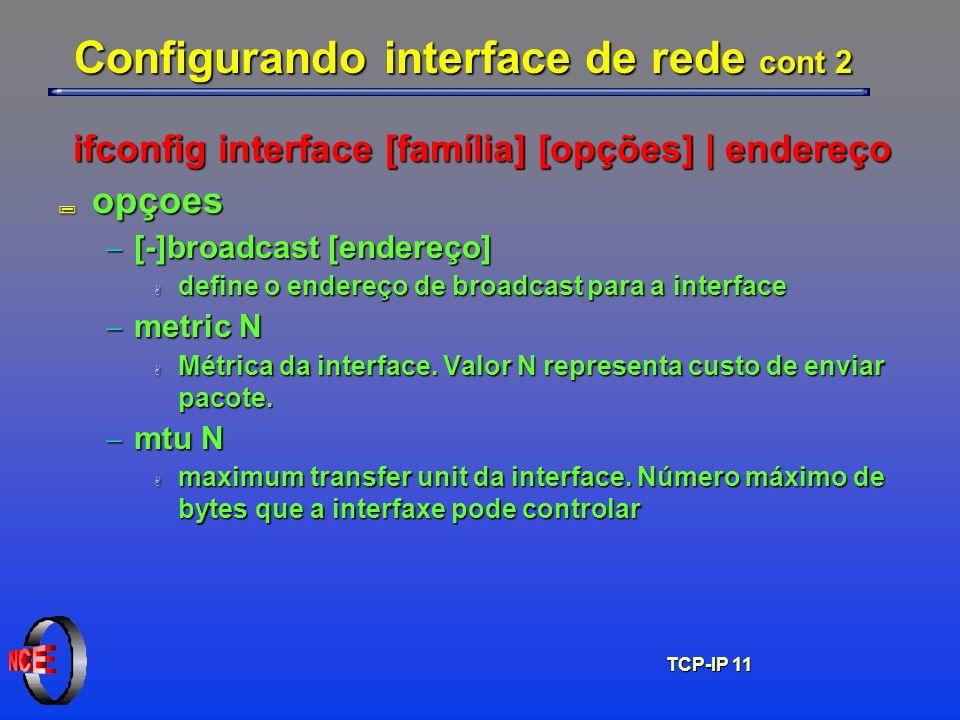 TCP-IP 11 Configurando interface de rede cont 2 ifconfig interface [família] [opções] | endereço ; opçoes [-]broadcast [endereço] [-]broadcast [endere